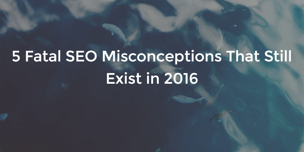 5 fatal seo misconceptions that still exist in 2016